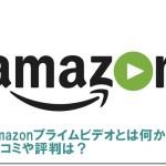 Amazonプライムビデオとは何か?口コミや評判は?