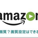 Amazonプライムビデオは高画質?画質設定はできる?