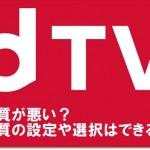 dTVは画質が悪い?画質の設定や選択はできる?