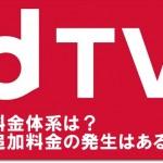 dTVの料金体系は?追加料金の発生はある?