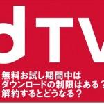 dTV 無料お試し期間中はダウンロードの制限はある?解約するとどうなる?