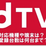 dTVの対応機種や端末は?登録台数は何台まで?