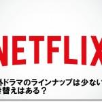 Netflix 海外ドラマのラインナップは少ない?吹き替えはある?
