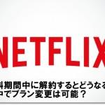Netflix 無料体験期間中に解約・退会するとどうなる?プラン変更は可能?