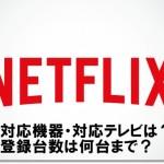 Netflixの対応機器・テレビは?登録台数は何台まで?