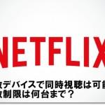 Netflix 複数デバイスで同時視聴は可能?台数制限は何台まで?