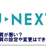 U-NEXTは画質が悪い?画質の設定や変更はできる?