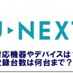 U-NEXTの対応機器やデバイスは?登録台数は何台まで?