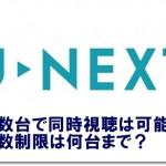 U-NEXT 複数台で同時視聴は可能?台数制限は何台まで?